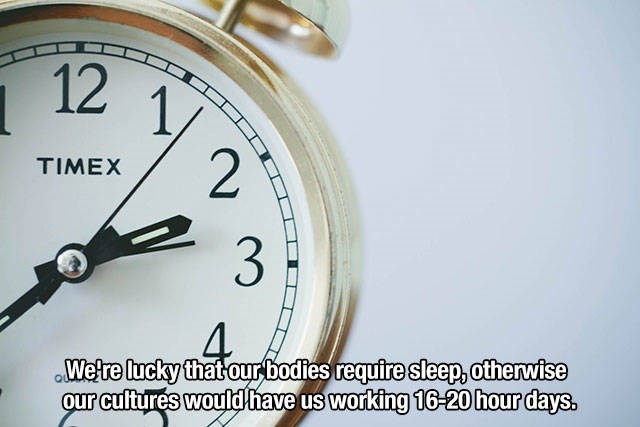 Watch - 12 1, 2 TIMEX 3 4 Wetre lucky that ourbodies require sleep, otherwise our cuftures would have us working 16-20hour days.