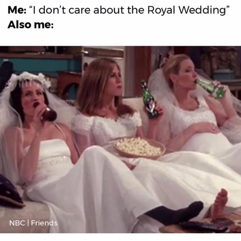 "Facial expression - Me: ""I don't care about the Royal Wedding"" Also me: NBC Friends"