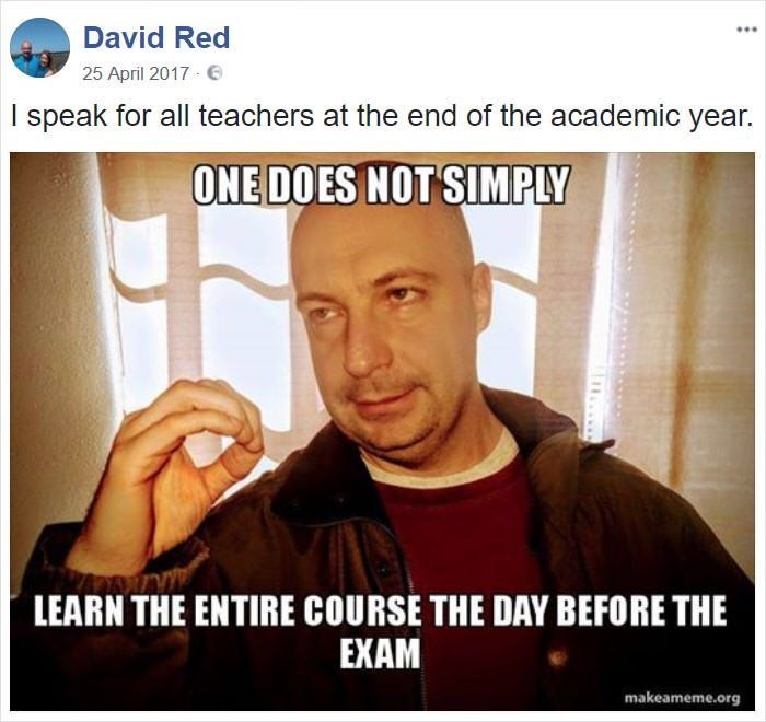 Photo caption - David Red 25 April 2017 I speak for all teachers at the end of the academic year. ONE DOES NOT SIMPLY LEARN THE ENTIRE COURSE THE DAY BEFORE THE EXAM makeameme.org