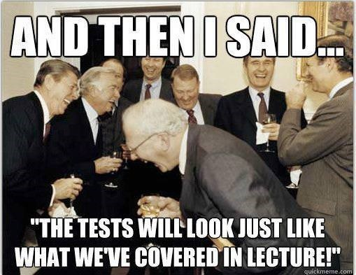 """Photo caption - AND THEN I SAID """"THE TESTS WILLLOOK JUST LIKE WHAT WEVE COVERED IN LECTURE!"""" quickmeme.com"""
