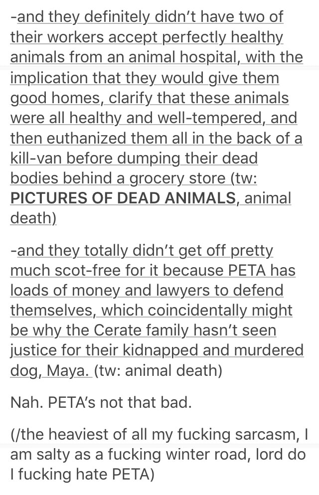 Text - -and they definitely didn't have two of their workers accept perfectly healthy animals from an animal hospital, with the implication that they would give them good homes, clarify that these animals were all healthy and well-tempered, and then euthanized them all in the back of a kill-van before dumping their dead bodies behind a grocery store (tw: PICTURES OF DEAD ANIMALS, animal death) -and they totally didn't get off pretty much scot-free for it because PETA has loads of money and lawye