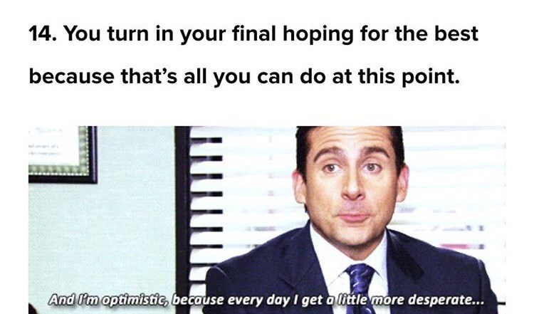 Text - 14. You turn in your final hoping for the best because that's all you can do at this point. And Im optimistic, because every day I get alittle more desperate...