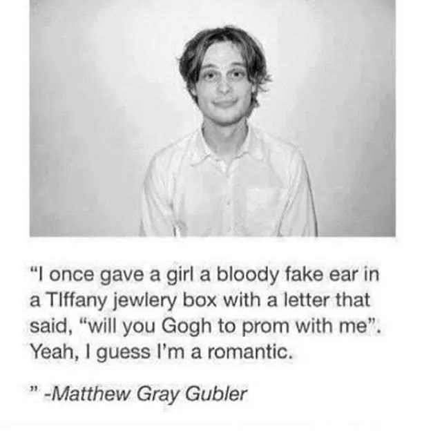 """Text - """"I once gave a girl a bloody fake ear in a Tlffany jewlery box with a letter that said, """"will you Gogh to prom with me"""" Yeah, I guess I'm a romantic. 1 -Matthew Gray Gubler"""