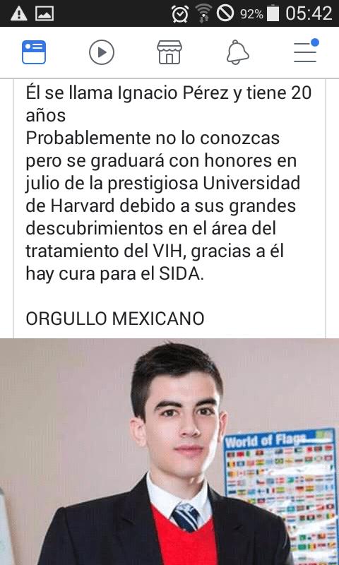 Text - A O 92% 05:42 Él se llama Ignacio Pérez y tiene 20 años Probablemente no lo conozcas pero se graduará con honores en julio de la prestigiosa Universidad de Harvard debido a sus grandes descubrimientos en el área del tratamiento del VIH, gracias a él hay cura para el SIDA. ORGULLO MEXICANO World of Flags