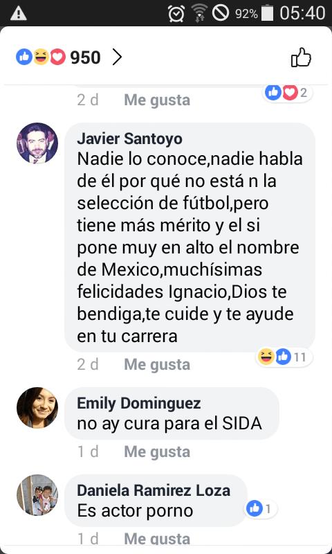 Text - A 92% 05:40 O=0 950 > 2 d Me gusta Javier Santoyo Nadie lo conoce,nadie habla de él por qué no está n la selección de fútbol,pero tiene más mérito y el si pone muy en alto el nombre de Mexico,muchísimas felicidades Ignacio,Dios te bendiga,te cuide y te ayude en tu carrera 11 2 d Me gusta Emily Dominguez no ay cura para el SIDA 1 d Me gusta Daniela Ramirez Loza Es actor porno 1 1 d Me qusta 2.