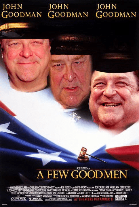Text - Movie - JOHN GOODMAN GOODMAN GOODMAN JOHN JOHN ROB RENER A FEW GOODMEN COLMBLA PICTURES.eCASTLE ROCK ENTERTAINMENTAROBRENERADADBRONON TOMCRSE JACKNHOLSON DEMI MOORE AFEWGOODMEN KEVINBACON KEVINPOLLAK JAMES MARSHALL IT WALSHKIEFER SUTHERLAND MARCSHAIMANRBERTLEGHTON CHAEL RA RBERT RICHARDSON ASC AM GILMORERACHEL PEFFERSTEVE NICOLAIDES JEFFREYSTOTT ARONSORKIN DDBRON ROB REINERANDREW SCHEINANROBREINER COUMBA o AT THEATERS DECEMBER 11 RES CAM RK R