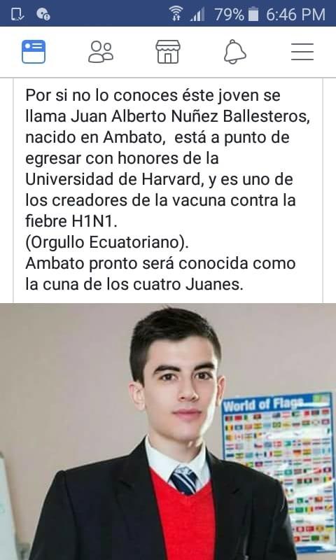 White-collar worker - * l 79% i 6:46 PM Por si no lo conoces éste joven se llama Juan Alberto Nuñez Ballesteros, nacido en Ambato, está a punto de egresar con honores de la Universidad de Harvard, y es uno de los creadores de la vacuna contra la fiebre H1N1. (Orgullo Ecuatoriano). Ambato pronto será conocida como la cuna de los cuatro Juanes. World of Flaga