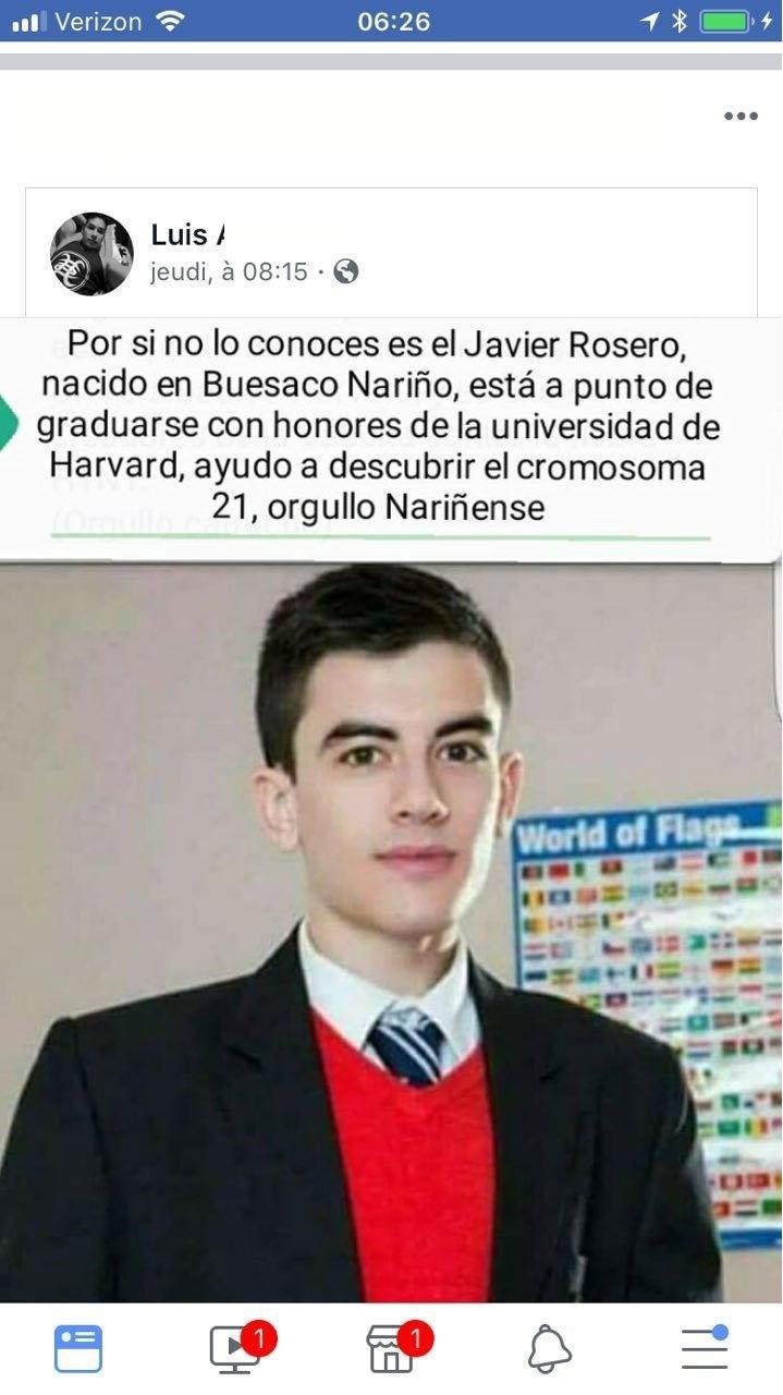 Forehead - ull Verizon 06:26 ... Luis / jeudi, à 08:15 · Por si no lo conoces es el Javier Rosero, nacido en Buesaco Nariño, está a punto de graduarse con honores de la universidad de Harvard, ayudo a descubrir el cromosoma 21, orgullo Nariñense World of Flags OMED