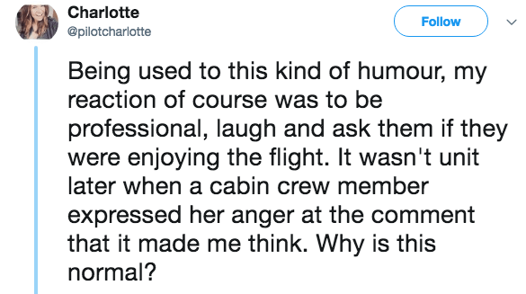 Text - Charlotte Follow @pilotcharlotte Being used to this kind of humour, my reaction of course was to be professional, laugh and ask them were enjoying the flight. It wasn't unit later when a cabin crew member they expressed her anger at the comment that it made me think. Why is this normal?