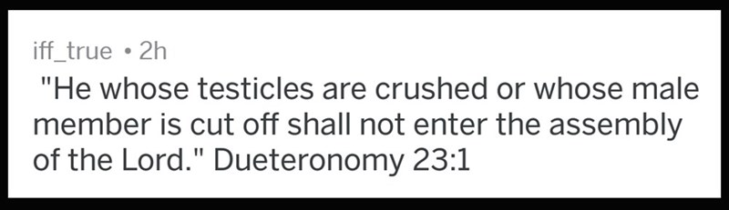 """Text - iff_true 2h """"He whose testicles are crushed or whose male member is cut off shall not enter the assembly of the Lord."""" Dueteronomy 23:1"""