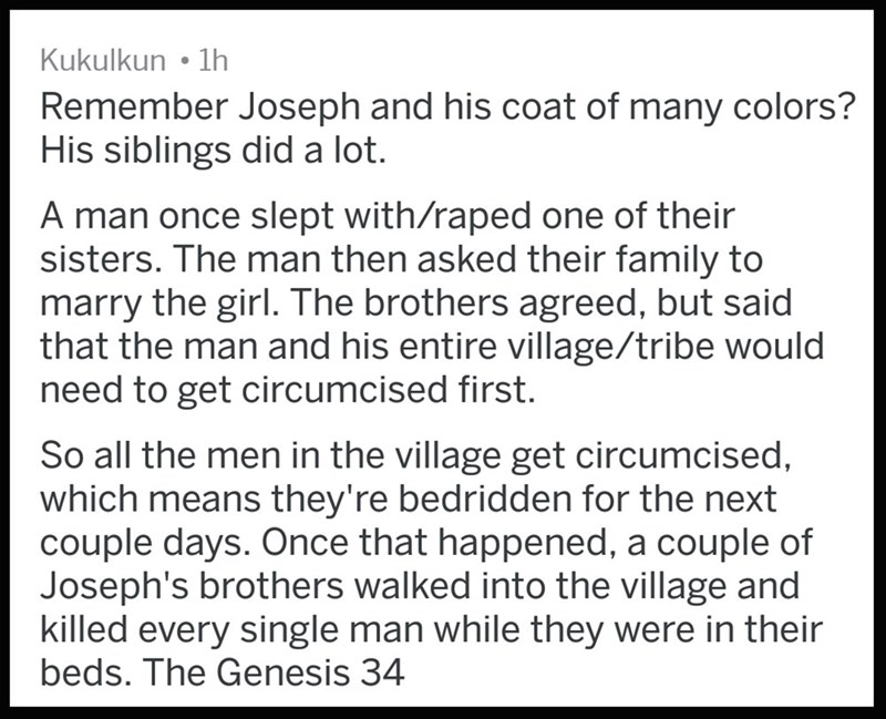 Text - Kukulkun 1h Remember Joseph and his coat of many colors? His siblings did a lot. A man once slept with/raped one of their sisters. The man then asked their family to marry the girl. The brothers agreed, but said that the man and his entire village/tribe would need to get circumcised first. So all the men in the village get circumcised, which means they're bedridden for the next couple days. Once that happened, a couple of Joseph's brothers walked into the village and killed every single m