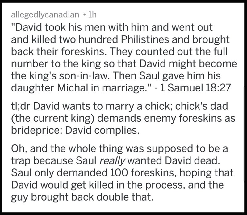 """Text - allegedlycanadian 1h """"David took his men with him and went out and killed two hundred Philistines and brought back their foreskins. They counted out the full number to the king so that David might become the king's son-in-law. Then Saul gave him his daughter Michal in marriage."""" -1 Samuel 18:27 tl;dr David wants to marry a chick; chick's dad (the current king) demands enemy foreskins as brideprice; David complies. Oh, and the whole thing was supposed to be a trap because Saul really wante"""