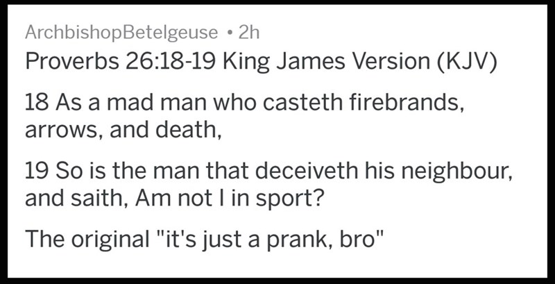 """Text - ArchbishopBetelgeuse 2h Proverbs 26:18-19 King James Version (KJV) 18 As a mad man who casteth firebrands arrows, and death, 19 So is the man that deceiveth his neighbour, and saith, Am not I in sport? The original """"it's just a prank, bro"""""""