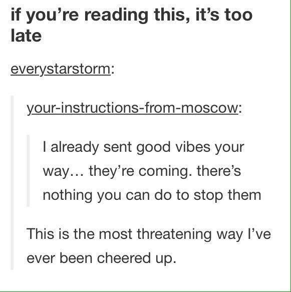 memes - Text - if you're reading this, it's too late everystarstorm: your-instructions-from-moscow: I already sent good vibes your way... they're coming. there's nothing you can do to stop them This is the most threatening way I've ever been cheered up