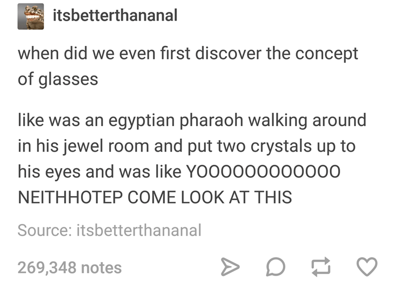 memes - Text - itsbetterthananal when did we even first discover the concept of glasses like was an egyptian pharaoh walking around in his jewel room and put two crystals up to his eyes and was like YOO0000000000 NEITHHOTEP COME LOOK AT THIS Source: itsbetterthananal 269,348 notes