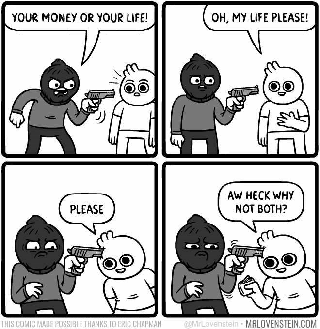 White - YOUR MONEY OR YOUR LIFE! OH, MY LIFE PLEASE! AW HECK WHY NOT BOTH? PLEASE @MrLovenstein MRLOVENSTEIN.COM THIS COMIC MADE POSSIBLE THANKS TO ERIC CHAPMAN