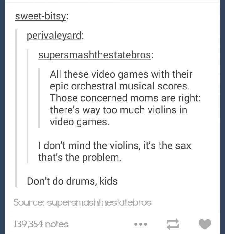 Text - sweet-bitsy: perivaleyard: supersmashthestatebros: All these video games with their epic orchestral musical scores. Those concerned moms are right: there's way too much violins in video games. I don't mind the violins, it's the sax that's the problem. Don't do drums, kids Source: supersmashthestatebros 139,354 notes
