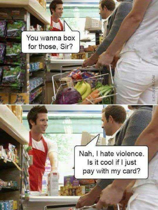 Customer - You wanna box for those, Sir? Nah, I hate violence Is it cool if I just pay with my card? EATLIMERCOM