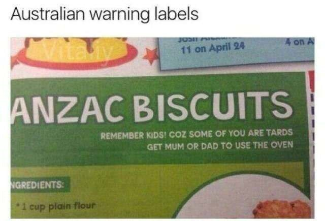 Australian warning labels 4 on A 11 on April 24 ANZAC BISCUITS REMEMBER KIDS! COZ SOME OF YOU ARE TARDS GET MUM OR DAD TO USE THE OVEN NGREDIENTS i cup plain flour