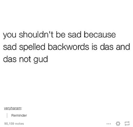 Text - you shouldn't be sad because sad spelled backwords is das and das not gud veryharam: Reminder 90,159 notes