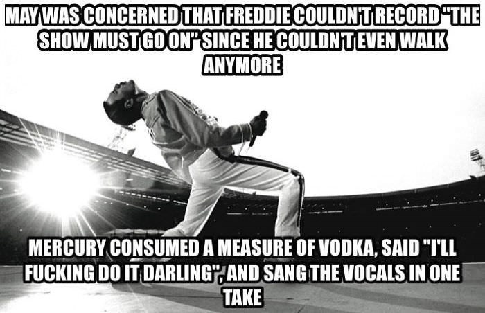 "Sports - MAYWAS CONCERNEDTHAT FREDDIECOULDNTRECORD THE SHOWMUST GOON SINCE HE COULDNTEVEN WALK ANYMORE MERCURY CONSUMED A MEASURE OF VODKA, SAID ""I'LL FUCKING DO IT DARLING AND SANG THE VOCALS IN ONE TAKE"