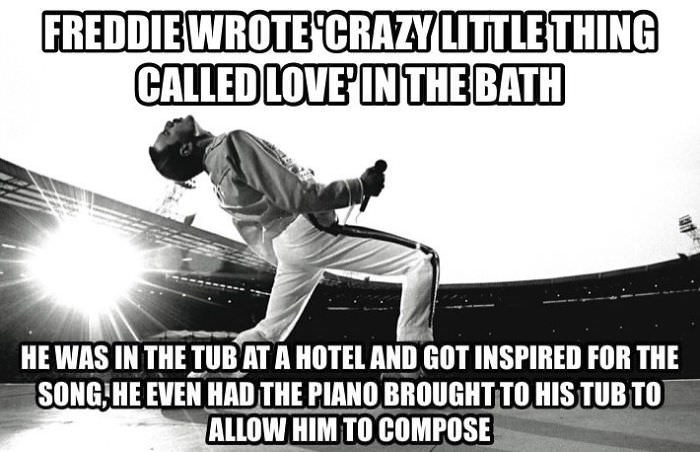 Font - FREDDIEWROTE 'CRAZY LITTLE THING CALLED LOVE'IN THE BATH HE WAS IN THE TUBAT A HOTEL AND GOT INSPIRED FOR THE SONG HE EVEN HAD THE PIANO BROUGHTTO HISTUB TOT ALLOW HIM TO COMPOSE