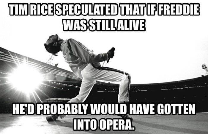 Font - TIMRICESPECULATED THAT IF FREDDIE WASSTILLALIVE HED PROBABLY WOULD HAVE GOTTEN INTO OPERA.