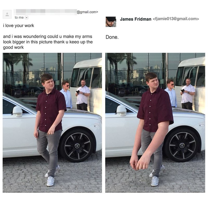 Motor vehicle - @gmail.com> to me James Fridman <fjamie013@gmail.com> i love your work and i was woundering could u make my arms look bigger in this picture thank u keeo up the good work Done