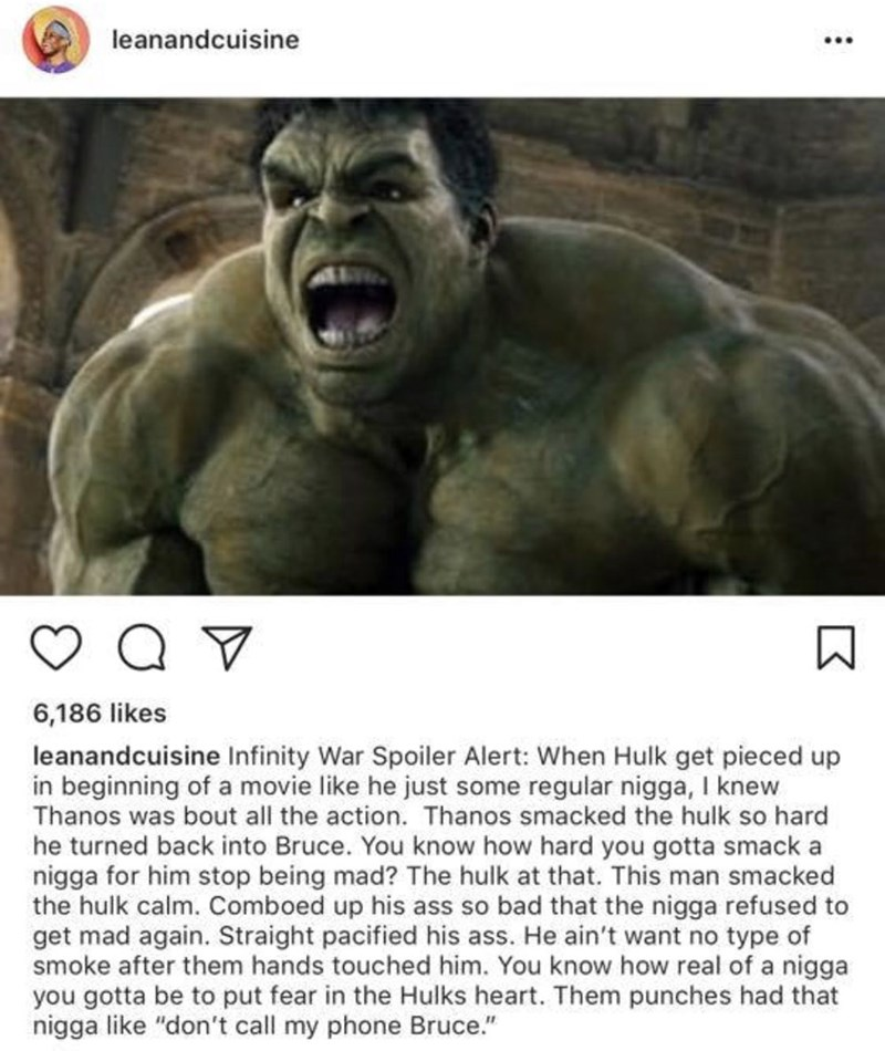 Hulk - leanandcuisine 6,186 likes leanandcuisine Infinity War Spoiler Alert: When Hulk get pieced up in beginning of a movie like he just some regular nigga, I knew Thanos was bout all the action. Thanos smacked the hulk so hard he turned back into Bruce. You know how hard you gotta smack a nigga for him stop being mad? The hulk at that. This man smacked the hulk calm. Comboed up his ass so bad that the nigga refused to get mad again. Straight pacified his ass. He ain't want no type of sm
