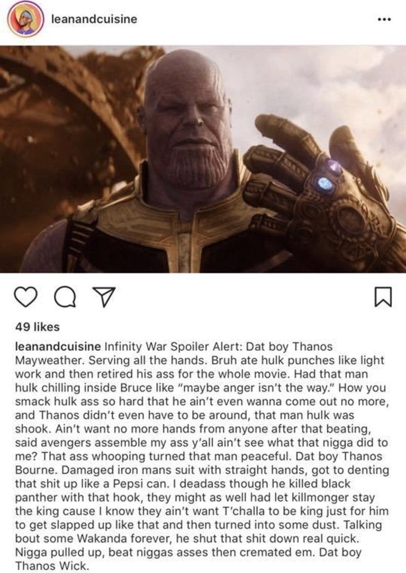 """leanandcuisine 49 likes leanandcuisine Infinity War Spoiler Alert: Dat boy Thanos Mayweather. Serving all the hands. Bruh ate hulk punches like light work and then retired his ass for the whole movie. Had that man hulk chilling inside Bruce like """"maybe anger isn't the way."""" How you smack hulk ass so hard that he ain't even wanna come out no more, and Thanos didn't even have to be around, that man hulk was shook. Ain't want no more hands from anyone after that beating, said avengers"""