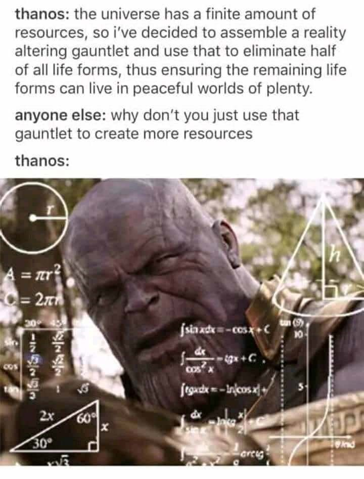meme - Organism - thanos: the universe has a finite amount of resources, so i've decided to assemble a reality altering gauntlet and use that to eliminate half of all life forms, thus ensuring the remaining life forms can live in peaceful worlds of plenty. anyone else: why don't you just use that gauntlet to create more resources thanos: A=nr C=27 to (9 jsia ade-cosx+C 10 [p- osήy 2x 60 30° nd crcig X