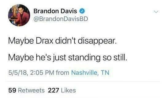 Brandon Davis @BrandonDavisBD Maybe Drax didn't disappear. Maybe he's just standing so still. 5/5/18, 2:05 PM from Nashville, TN 59 Retweets 227 Likes