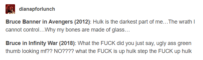 Text - dianapforlunch Bruce Banner in Avengers (2012): Hulk is the darkest part of me...The wrath cannot control...Why my bones are made of glass... Bruce in Infinity War (2018): What the FUCK did you just say, ugly ass green thumb looking mf?? NO???? what the FUCK is up hulk step the FUCK up hulk