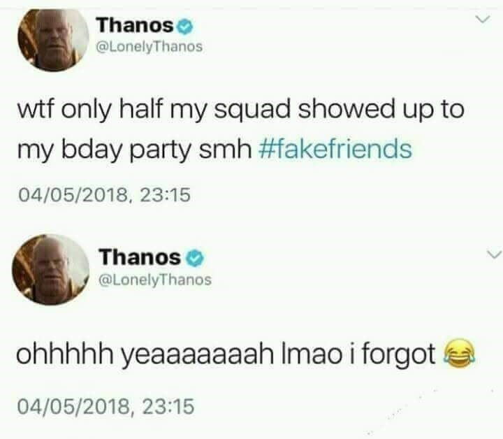 meme - Text - Thanos @LonelyThanos wtf only half my squad showed up to my bday party smh #fakefriends 04/05/2018, 23:15 Thanos @LonelyThanos ohhhhh yeaaaaaaah Imao i forgot 04/05/2018, 23:15