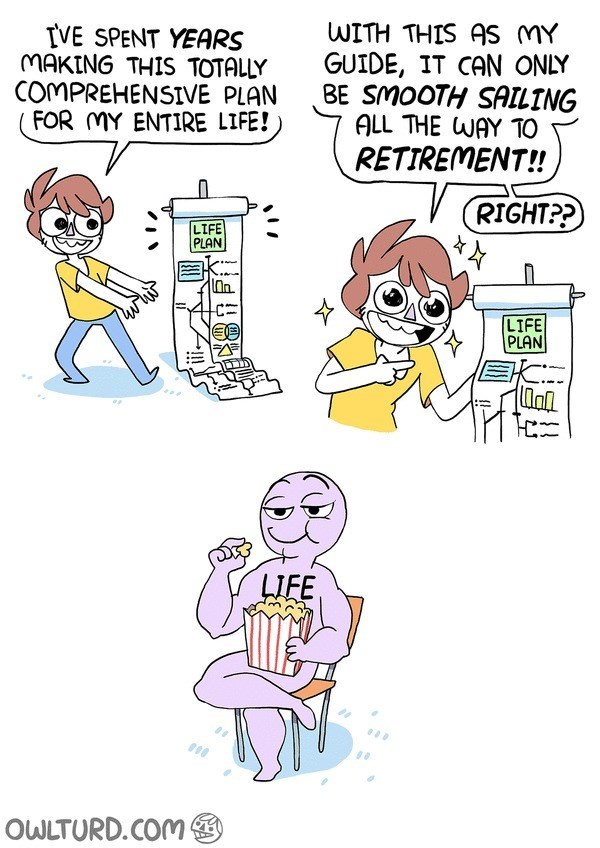 Cartoon - WITH THIS AS MY GUIDE, IT CAN ONLY BE SMOOTH SAILING ALL THE WAY TO IVE SPENT YEARS MAKING THIS TOTALLY COMPREHENSIVE PLAN FOR MY ENTIRE LIFE! RETIREMENT!! RIGHT?? LIFE PLAN An. LIFE PLAN C LIFE OWLTURD.COM