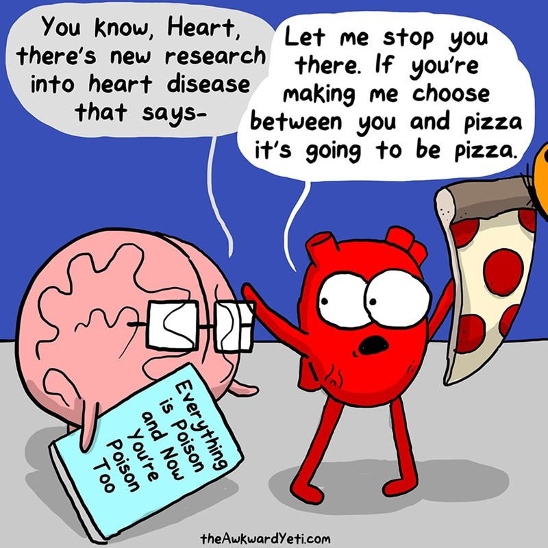 Cartoon - You know, Heart, Let me stop you there's new research there. If you're into heart disease making me choose between you and pizza it's going to be pizza that says- theAwkwardYeti.com Everything is Poison and You're Poison Too