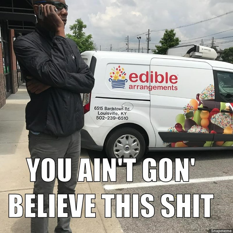 Transport - edible arrangements 6515 Bardstown Rd Louisville, KY 502-239-6510 YOU AIN'T GON BELIEVE THIS SHIT Snapmeme