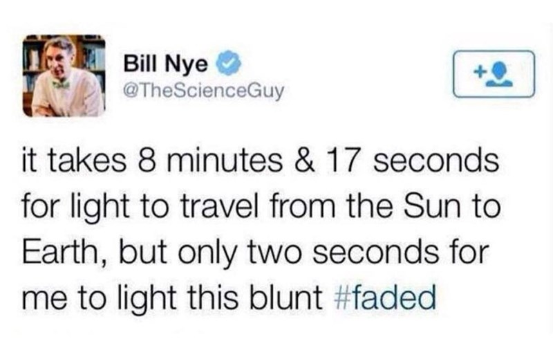 "Bill Nye tweeting, ""It takes 8 minutes and 17 seconds for light to travel from the sun to earth, but only two seconds for me to light this blunt #faded"""