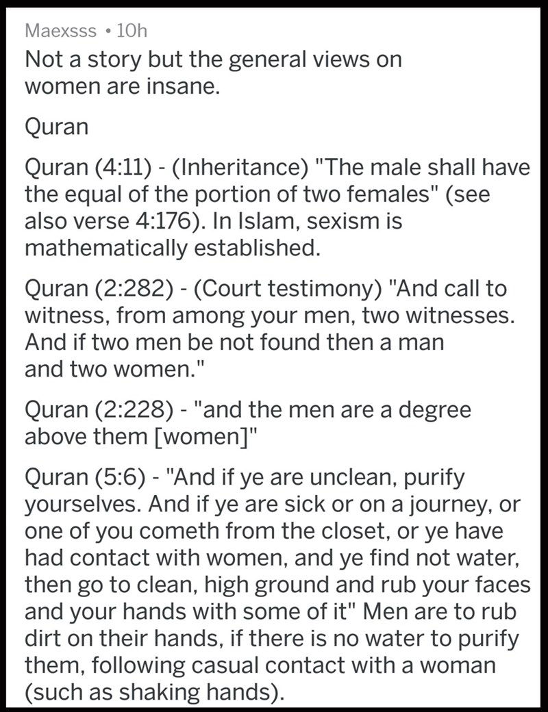 """Text - Maexsss • 10h Not a story but the general views on women are insane. Quran Quran (4:11) - (Inheritance) """"The male shall have the equal of the portion of two females"""" (see also verse 4:176). In Islam, sexism is mathematically established. Quran (2:282) - (Court testimony) """"And call to witness, from among your men, two witnesses. And if two men be not found then a man and two women."""" Quran (2:228) - """"and the men are a degree above them [women]"""" Quran (5:6) - """"And if ye are unclean, purify y"""