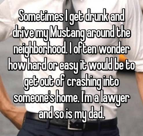 Text - Sometimes I get drunk and drivemy Mustangaround the netighborhood.I often wonder how hard or casy twould be to get out of crashing into someone's home. Imalawyer and sois mydad