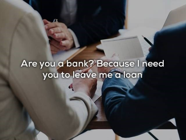 Arm - Are you a bank? Because I need you to leave me a loan