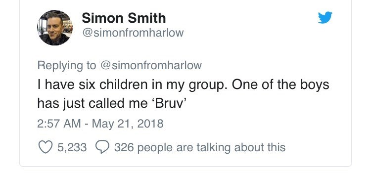 Text - Simon Smith @simonfromharlow Replying to @simonfromharlow I have six children in my group. One of the boys has just called me 'Bruv' 2:57 AM May 21, 2018 5,233 326 people are talking about this