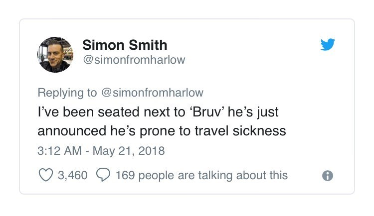 Text - Simon Smith @simonfromharlow Replying to @simonfromharlow I've been seated next to Bruv' he's just announced he's prone to travel sickness 3:12 AM May 21, 2018 3,460 169 people are talking about this