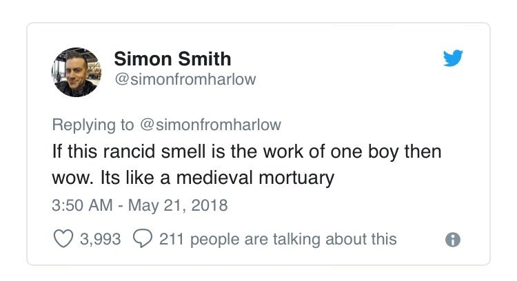Text - Simon Smith @simonfromharlow Replying to @simonfromharlow If this rancid smell is the work of one boy then wow. Its like a medieval mortuary 3:50 AM - May 21, 2018 211 people are talking about this 3,993