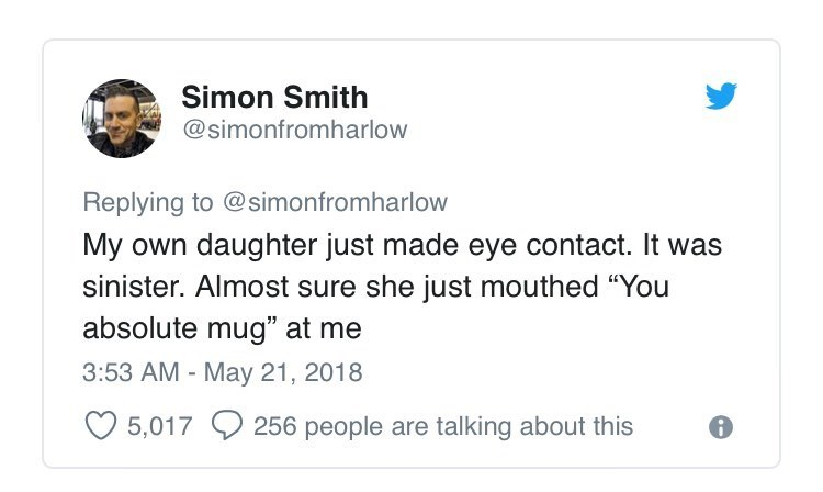 """Text - Simon Smith @simonfromharlow Replying to @simonfromharlow My own daughter just made eye contact. It was sinister. Almost sure she just mouthed """"You absolute mug"""" at me 3:53 AM - May 21, 2018 5,017 256 people are talking about this"""