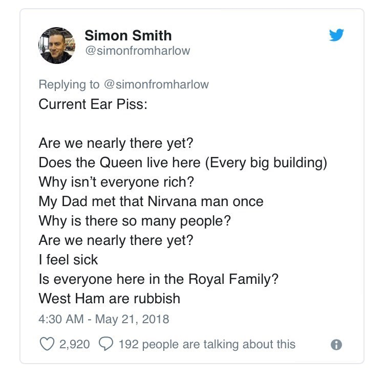 Text - Simon Smith @simonfromharlow Replying to @simonfromharlow Current Ear Piss: Are we nearly there yet? Does the Queen live here (Every big building) Why isn't everyone rich? My Dad met that Nirvana man once Why is there so many people? Are we nearly there yet? I feel sick Is everyone here in the Royal Family? West Ham are rubbish 4:30 AM - May 21, 2018 2,920 192 people are talking about this