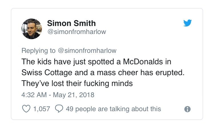 Text - Simon Smith @simonfromharlow Replying to @simonfromharlow The kids have just spotted a McDonalds in Swiss Cottage and a mass cheer has erupted. They've lost their fucking minds 4:32 AM - May 21, 2018 49 people are talking about this 1,057