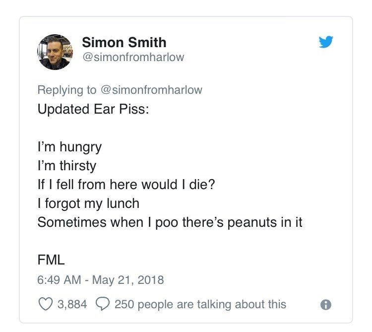 Text - Simon Smith @simonfromharlow Replying to @simonfromharlow Updated Ear Piss: I'm hungry I'm thirsty If I fell from here would I die? I forgot my lunch Sometimes when I poo there's peanuts in it FML 6:49 AM - May 21, 2018 3,884 250 people are talking about this