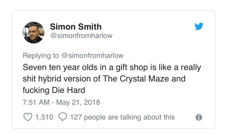Text - Simon Smith @simonfromharlow Replying to @simonfromharlow Seven ten year olds in a gift shop is like a really shit hybrid version of The Crystal Maze and fucking Die Hard 7:51 AM - May 21, 2018 1,510 127 people are talking about this