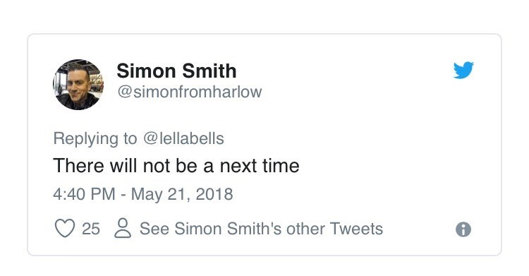 Text - Simon Smith @simonfromharlow Replying to @lellabells There will not be a next time 4:40 PM - May 21, 2018 See Simon Smith 's other Tweets 25